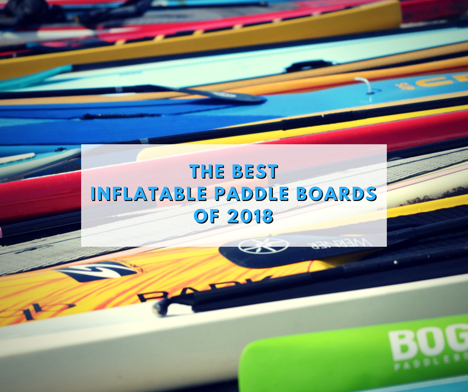 the best 8 inflatable stand up paddle board reviews 2018
